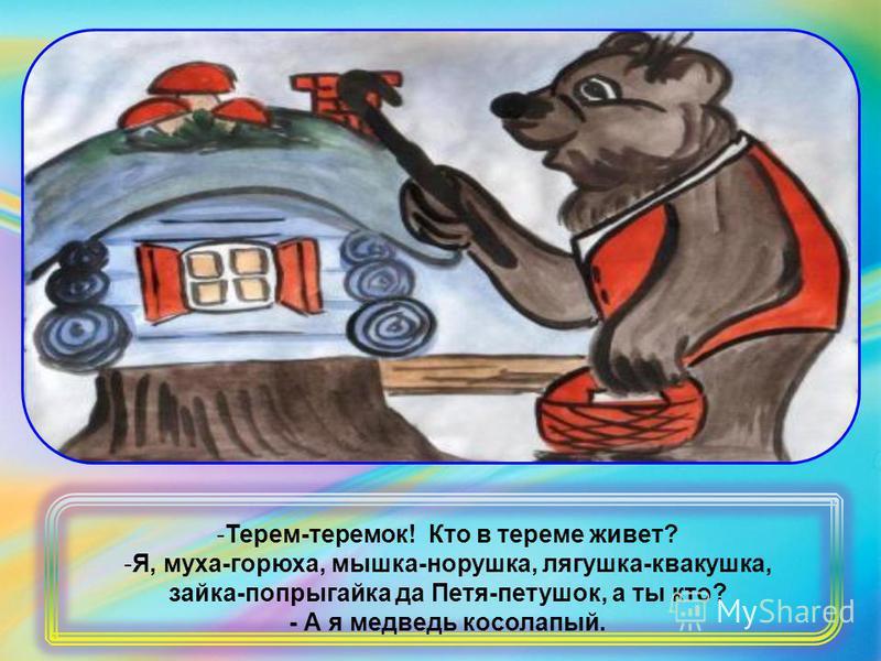 -Терем-теремок! Кто в тереме живет? -Я, муха-горюха, мышка-норушка, лягушка-квакушка, зайка-попрыгайка да Петя-петушок, а ты кто? - А я медведь косолапый.
