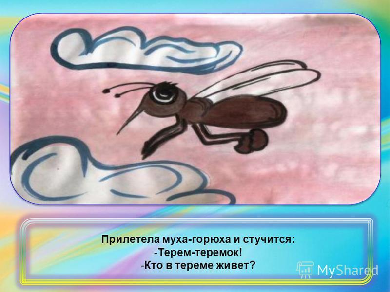 Прилетела муха-горюха и стучится: -Терем-теремок! -Кто в тереме живет?