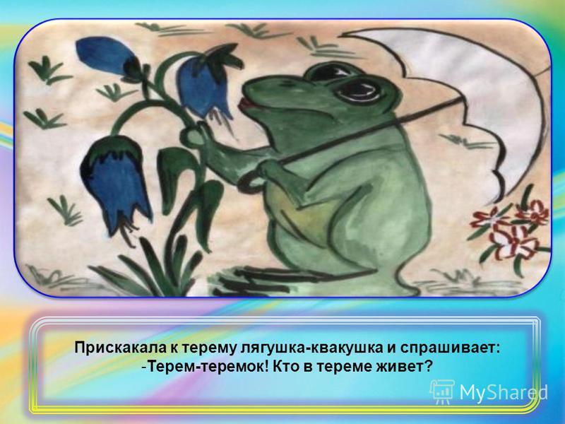 Прискакала к терему лягушка-квакушка и спрашивает: -Терем-теремок! Кто в тереме живет?