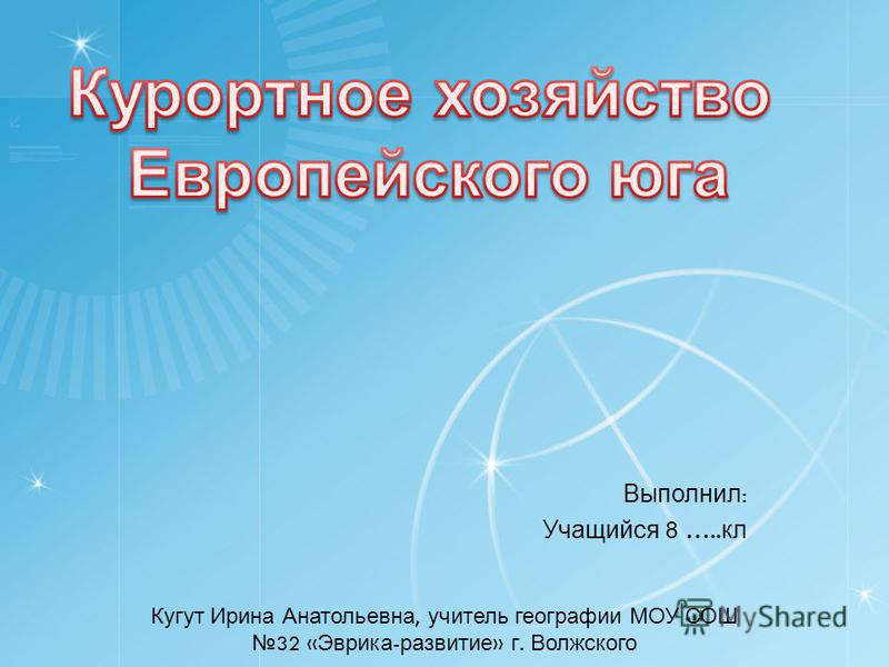Выполнил : Учащийся 8 ….. кл Кугут Ирина Анатольевна, учитель географии МОУ СОШ 32 « Эврика - развитие » г. Волжского