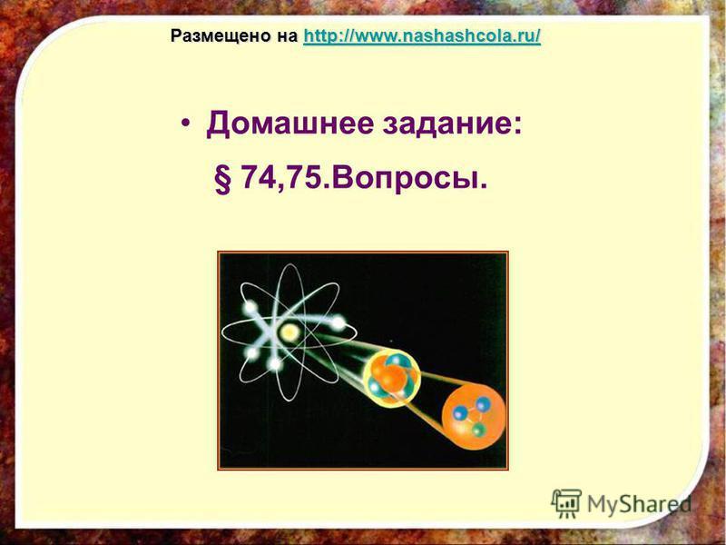 Домашнее задание: § 74,75.Вопросы. Размещено на http://www.nashashcola.ru/ http://www.nashashcola.ru/