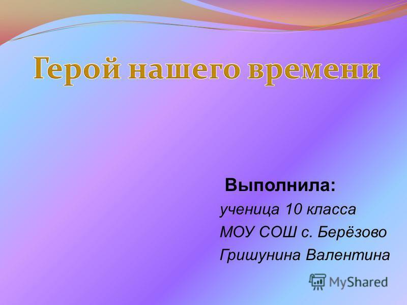 Выполнила: ученица 10 класса МОУ СОШ с. Берёзово Гришунина Валентина