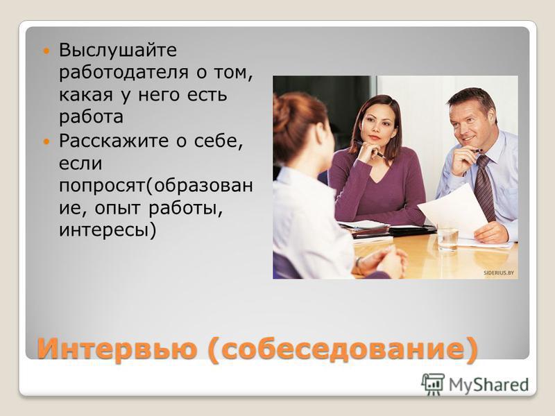 Интервью (собеседование) Выслушайте работодателя о том, какая у него есть работа Расскажите о себе, если попросят(образован ие, опыт работы, интересы)