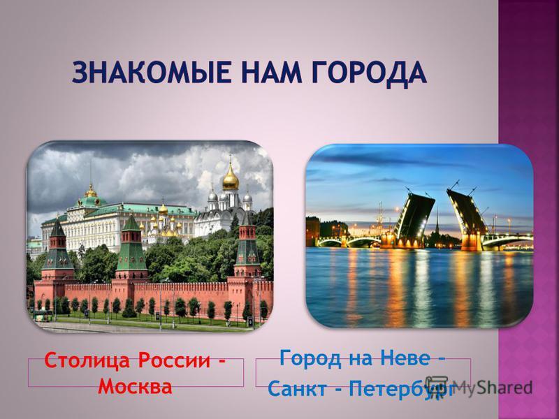 Столица России - Москва Город на Неве – Санкт - Петербург