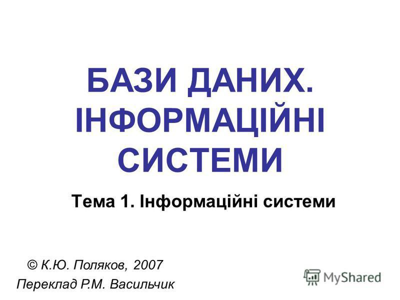 БАЗИ ДАНИХ. ІНФОРМАЦІЙНІ СИСТЕМИ Тема 1. Інформаційні системи © К.Ю. Поляков, 2007 Переклад Р.М. Васильчик