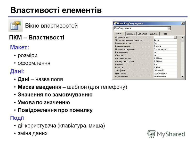 Властивості елементів Вікно властивостей Макет: розміри оформлення Дані: Дані – назва поля Маска введення – шаблон (для телефону) Значення по замовчуванню Умова по значенню Повідомлення про помилку Події дії користувача (клавіатура, миша) зміна даних