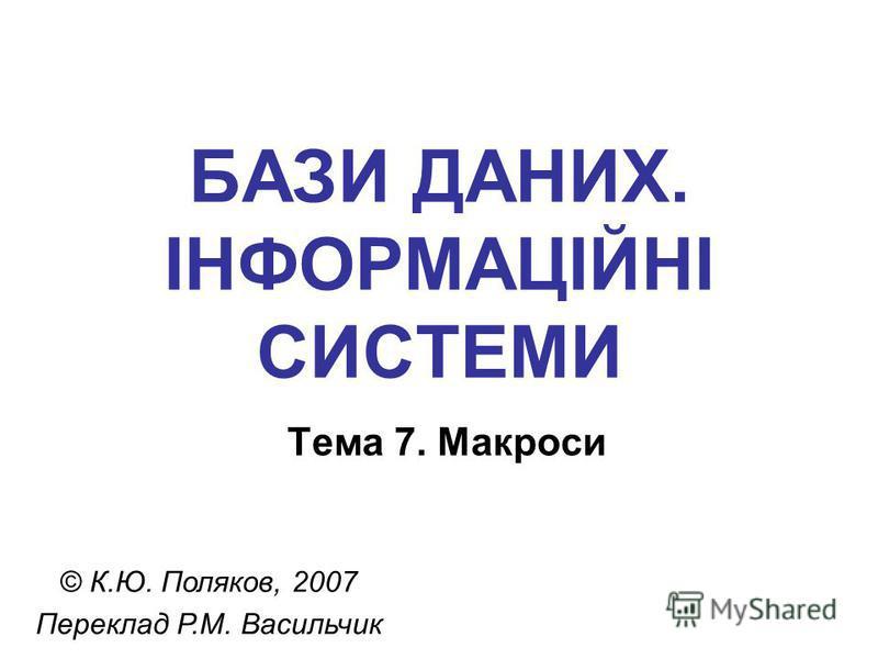 БАЗИ ДАНИХ. ІНФОРМАЦІЙНІ СИСТЕМИ Тема 7. Макроси © К.Ю. Поляков, 2007 Переклад Р.М. Васильчик