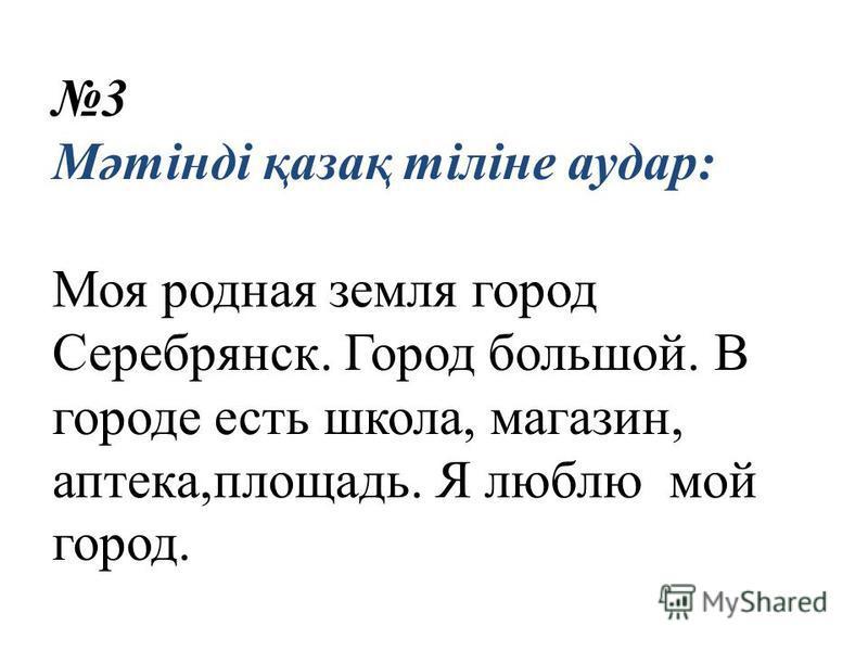 3 Мәтінді қазақ тіліне удар: Моя родная земля город Серебрянск. Город большой. В городе есть школа, магазин, аптека,площадь. Я люблю мой город.