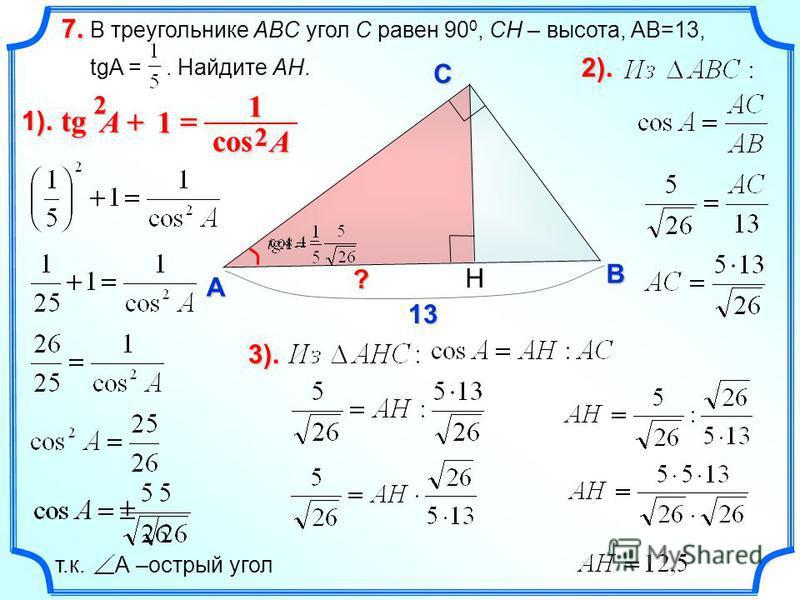 В треугольнике ABC угол C равен 90 0, CH – высота, AB=13, tgA =. Найдите AH. 7. C A B ? 13 1). H 1 tg tg 2 A 1 cos 2 A т.к. А –острый угол 2).2).2).2). 3).3).3).3).