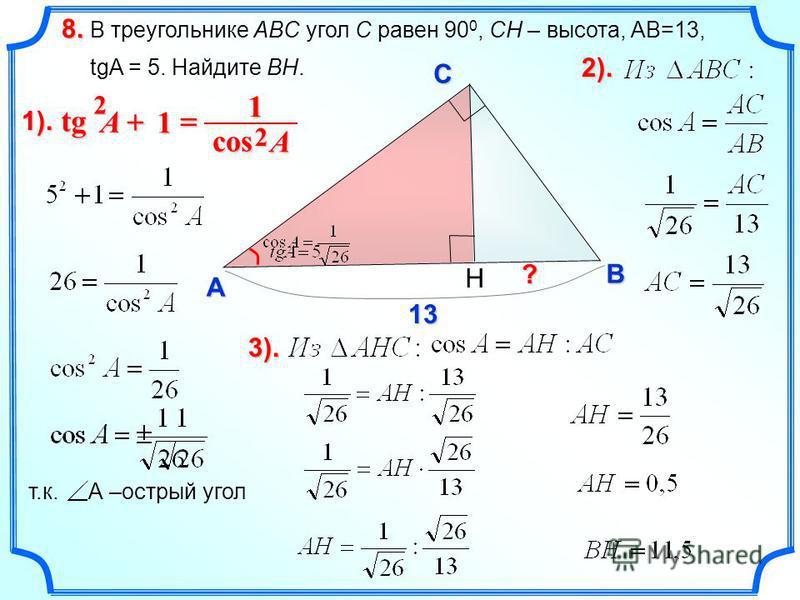 В треугольнике ABC угол C равен 90 0, CH – высота, AB=13, tgA = 5. Найдите BH. 8. C A B ? 13 1). H 1 tg tg 2 A 1 cos 2 A т.к. А –острый угол 2).2).2).2). 3).3).3).3).