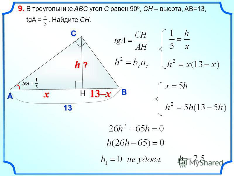В треугольнике ABC угол C равен 90 0, CH – высота, AB=13, tgA =. Найдите СH. 9.9.9.9. C A B ? 13 H h 13–x x