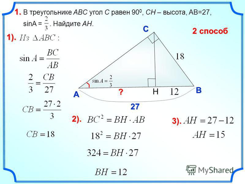В треугольнике ABC угол C равен 90 0, CH – высота, AB=27, sinA =. Найдите AH. 1.1.1.1. C A B ? 27272727 1). H 2).2).2).2). 3). 2 способ