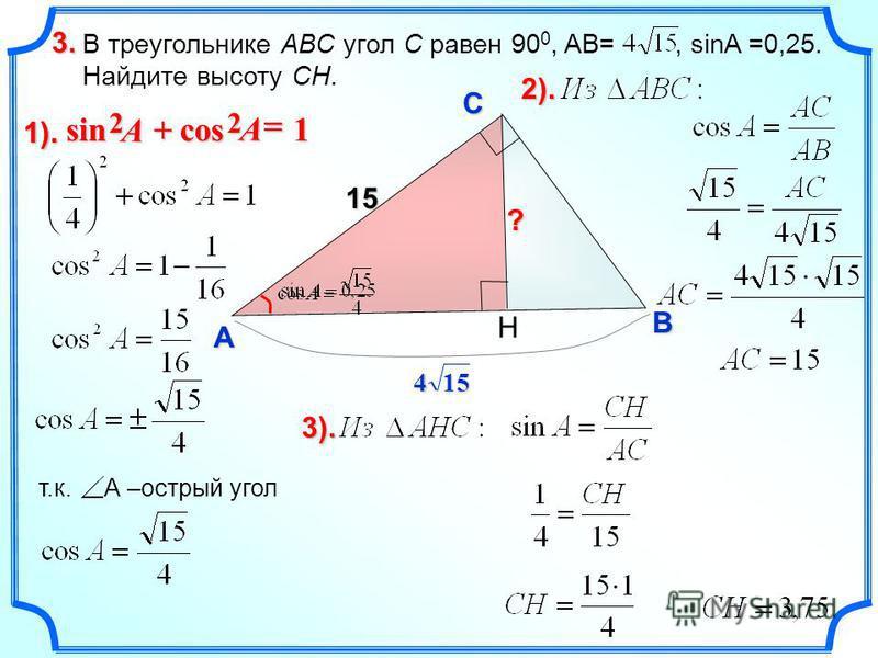 В треугольнике ABC угол C равен 90 0, AB=, sinA =0,25. Найдите высоту CH. 3.3.3.3. C A B ? 1). H 154 1cossin 22 A A т.к. А –острый угол 2).2).2).2). 3).3).3).3). 15