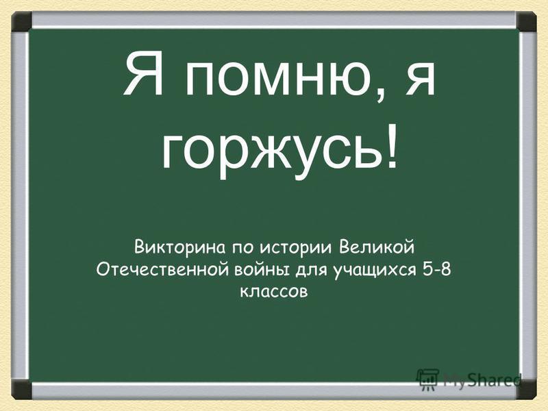 Я помню, я горжусь! Викторина по истории Великой Отечественной войны для учащихся 5-8 классов