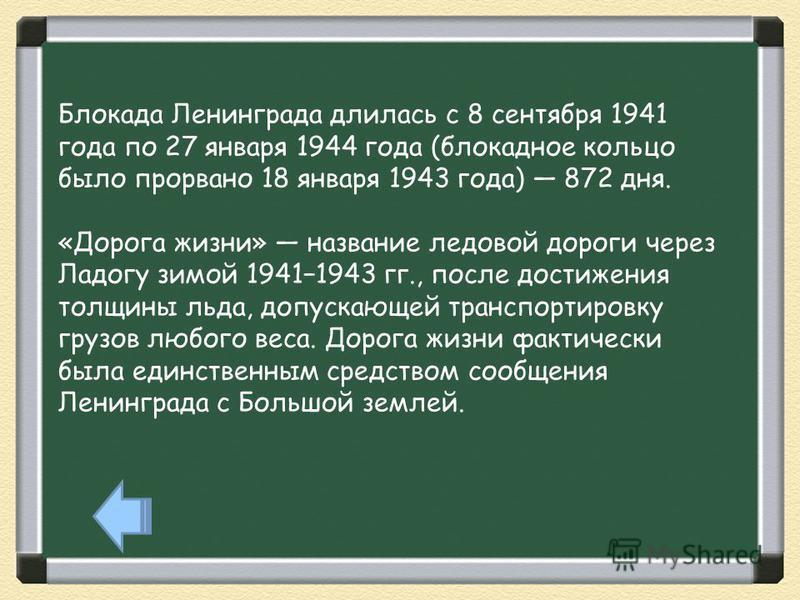 Блокада Ленинграда длилась с 8 сентября 1941 года по 27 января 1944 года (блокадное кольцо было прорвано 18 января 1943 года) 872 дня. «Дорога жизни» название ледовой дороги через Ладогу зимой 19411943 гг., после достижения толщины льда, допускающей