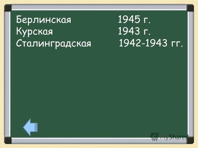 Берлинская 1945 г. Курская 1943 г. Сталинградская 1942-1943 гг.