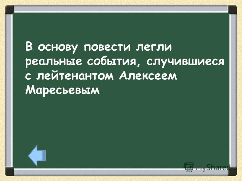 В основу повести легли реальные события, случившиеся с лейтенантом Алексеем Маресьевым