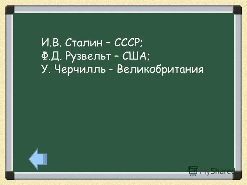 И.В. Сталин – СССР; Ф.Д. Рузвельт – США; У. Черчилль - Великобритания