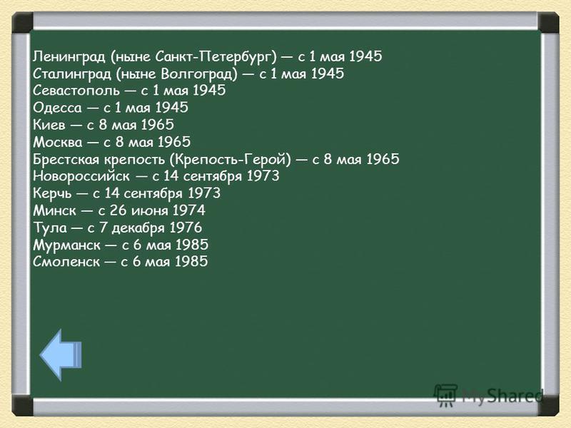 Ленинград (ныне Санкт-Петербург) с 1 мая 1945 Сталинград (ныне Волгоград) с 1 мая 1945 Севастополь с 1 мая 1945 Одесса с 1 мая 1945 Киев с 8 мая 1965 Москва с 8 мая 1965 Брестская крепость (Крепость-Герой) с 8 мая 1965 Новороссийск с 14 сентября 1973