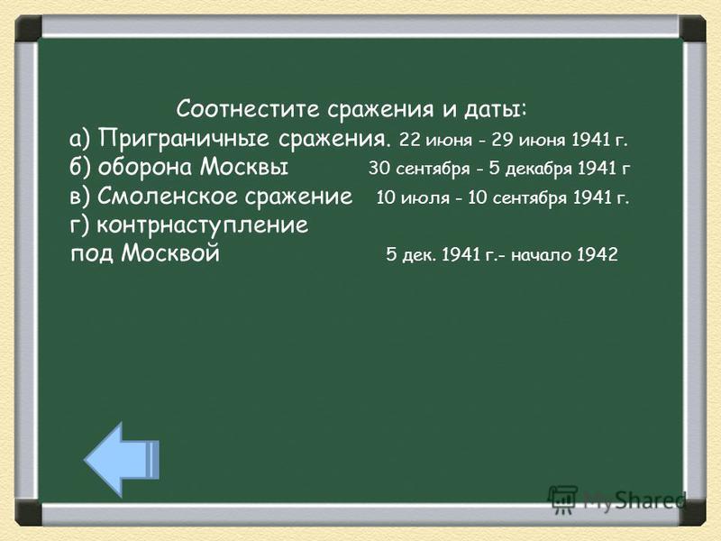 Соотнестите сражения и даты: а) Приграничные сражения. 22 июня - 29 июня 1941 г. б) оборона Москвы 30 сентября - 5 декабря 1941 г в) Смоленское сражение 10 июля - 10 сентября 1941 г. г) контрнаступление под Москвой 5 дек. 1941 г.- начало 1942