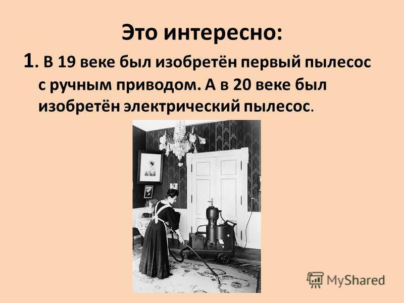 Это интересно: 1. В 19 веке был изобретён первый пылесос с ручным приводом. А в 20 веке был изобретён электрический пылесос.