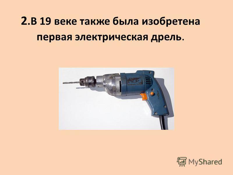 2. В 19 веке также была изобретена первая электрическая дрель.