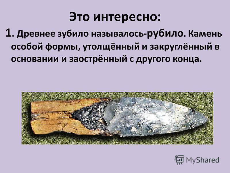 Это интересно: 1. Древнее зубило называлось- рубило. Камень особой формы, утолщённый и закруглённый в основании и заострённый с другого конца.