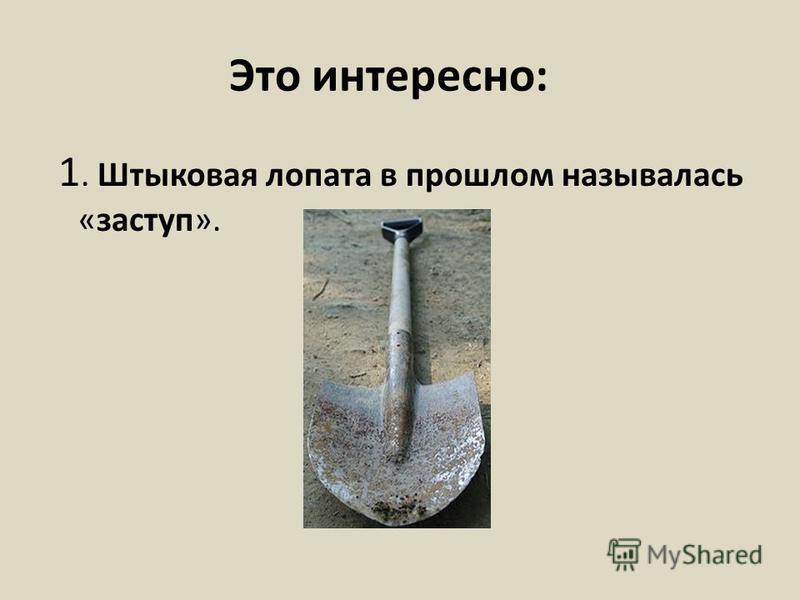 Это интересно: 1. Штыковая лопата в прошлом называлась «заступ».