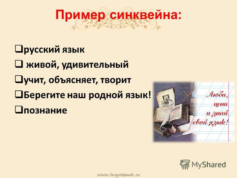 Пример синквейна: русский язык живой, удивительный учит, объясняет, творит Берегите наш родной язык! познание