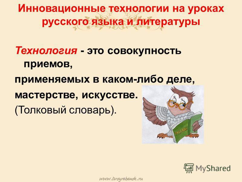 Инновационные технологии на уроках русского языка и литературы Технология - это совокупность приемов, применяемых в каком-либо деле, мастерстве, искусстве. (Толковый словарь).