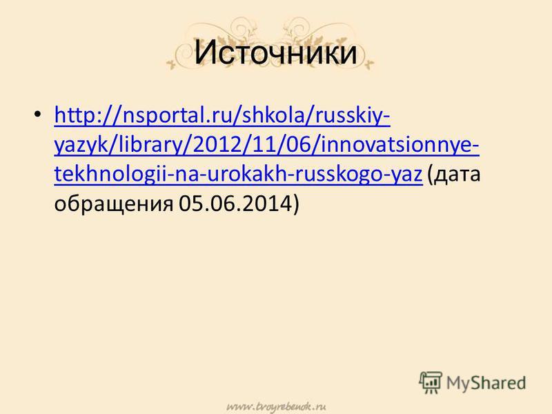 Источники http://nsportal.ru/shkola/russkiy- yazyk/library/2012/11/06/innovatsionnye- tekhnologii-na-urokakh-russkogo-yaz (дата обращения 05.06.2014) http://nsportal.ru/shkola/russkiy- yazyk/library/2012/11/06/innovatsionnye- tekhnologii-na-urokakh-r
