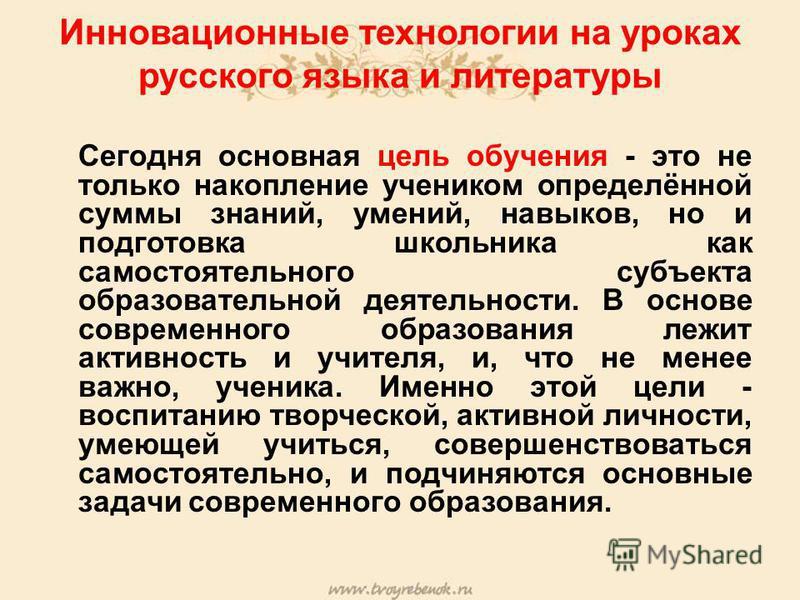 Инновационные технологии на уроках русского языка и литературы Сегодня основная цель обучения - это не только накопление учеником определённой суммы знаний, умений, навыков, но и подготовка школьника как самостоятельного субъекта образовательной деят