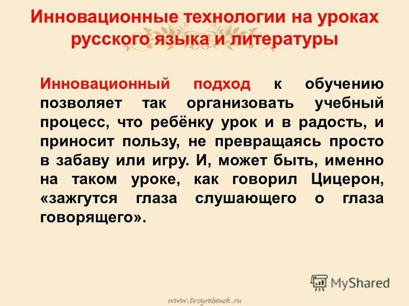 Инновационные технологии на уроках русского языка и литературы Инновационный подход к обучению позволяет так организовать учебный процесс, что ребёнку урок и в радость, и приносит пользу, не превращаясь просто в забаву или игру. И, может быть, именно