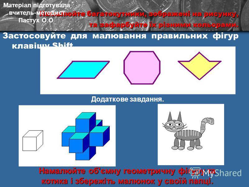Намалюйте багатокутники, зображені на рисунку, Намалюйте багатокутники, зображені на рисунку, та зафарбуйте їх різними кольорами. Застосовуйте для малювання правильних фігур клавішу Shift. Намалюйте об'ємну геометричну фігурута котика і збережіть мал