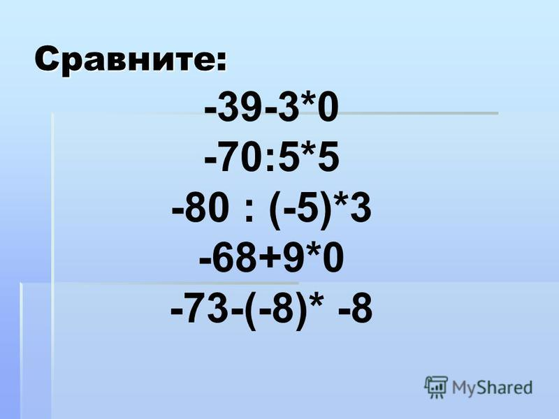 Сравните: -39-3*0 -70:5*5 -80 : (-5)*3 -68+9*0 -73-(-8)* -8