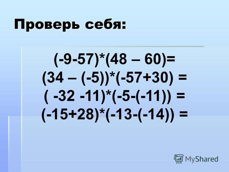 Проверь себя: (-9-57)*(48 – 60)= (34 – (-5))*(-57+30) = ( -32 -11)*(-5-(-11)) = (-15+28)*(-13-(-14)) =