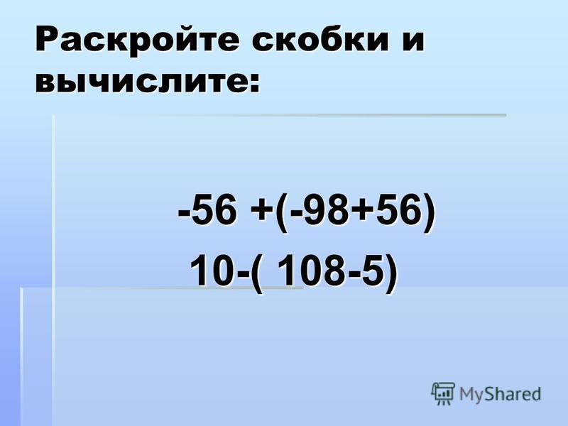 Раскройте скобки и вычислите: -56 +(-98+56) -56 +(-98+56) 10-( 108-5) 10-( 108-5)