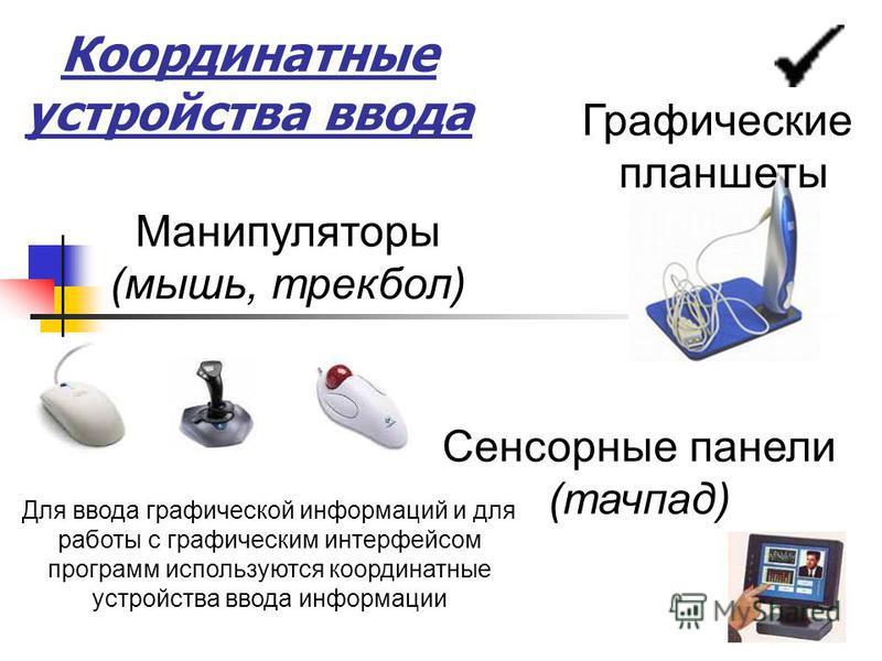 Манипуляторы (мышь, трекбол) Сенсорные панели (тачпад) Графические планшеты Для ввода графической информаций и для работы с графическим интерфейсом программ используются координатные устройства ввода информации Координатные устройства ввода