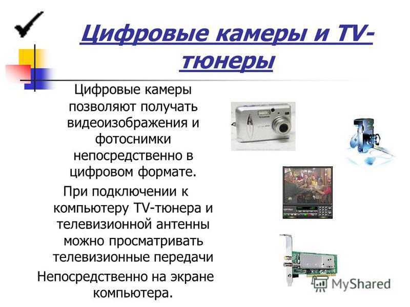 Цифровые камеры и TV- тюнеры Цифровые камеры позволяют получать видеоизображения и фотоснимки непосредственно в цифровом формате. При подключении к компьютеру TV-тюнера и телевизионной антенны можно просматривать телевизионные передачи Непосредственн