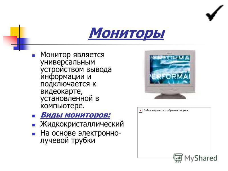 Мониторы Монитор является универсальным устройством вывода информации и подключается к видеокарте, установленной в компьютере. Виды мониторов: Жидкокристаллический На основе электронно- лучевой трубки