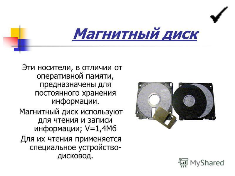 Магнитный диск Эти носители, в отличии от оперативной памяти, предназначены для постоянного хранения информации. Магнитный диск используют для чтения и записи информации; V=1,4Мб Для их чтения применяется специальное устройство- дисковод.