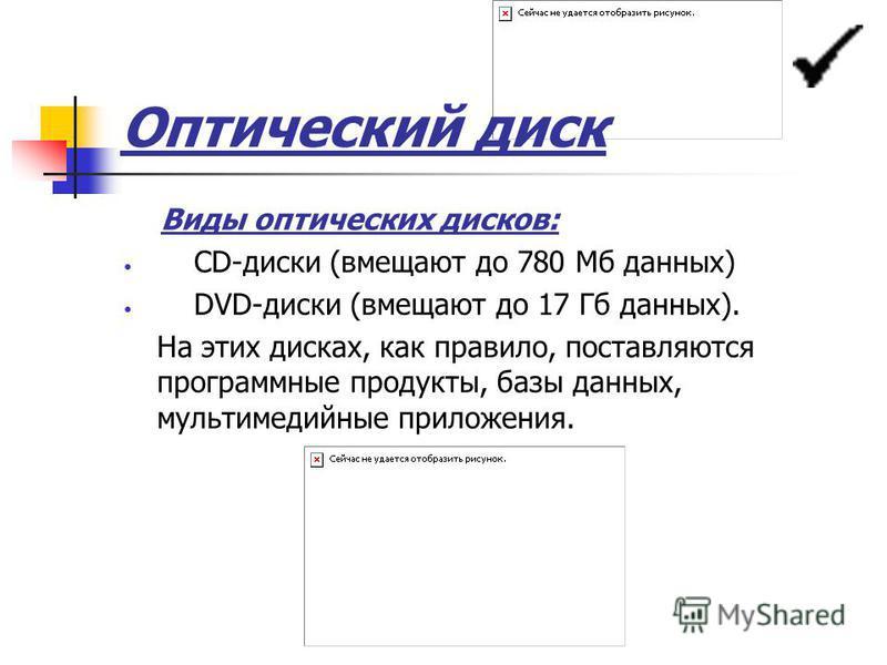 Оптический диск Виды оптических дисков: CD-диски (вмещают до 780 Мб данных) DVD-диски (вмещают до 17 Гб данных). На этих дисках, как правило, поставляются программные продукты, базы данных, мультимедийные приложения.