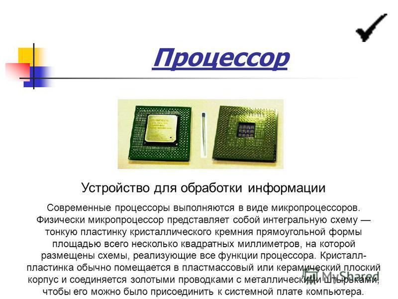 Процессор Устройство для обработки информации Современные процессоры выполняются в виде микропроцессоров. Физически микропроцессор представляет собой интегральную схему тонкую пластинку кристаллического кремния прямоугольной формы площадью всего неск