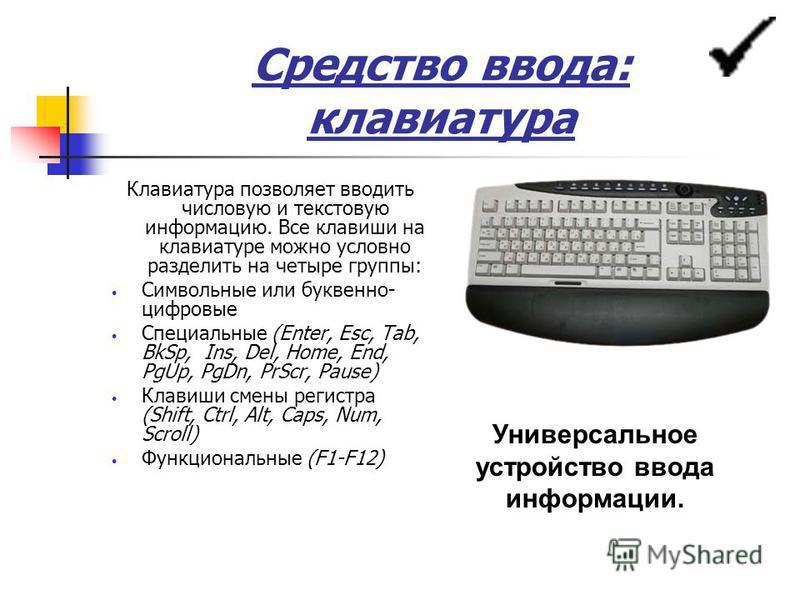 Средство ввода: клавиатура Клавиатура позволяет вводить числовую и текстовую информацию. Все клавиши на клавиатуре можно условно разделить на четыре группы: Символьные или буквенно- цифровые Специальные (Enter, Esc, Tab, BkSp, Ins, Del, Home, End, Pg