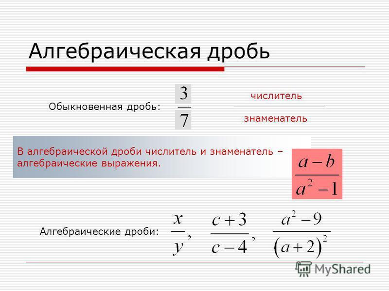 Алгебраическая дробь Обыкновенная дробь: числитель знаменатель В алгебраической дроби числитель и знаменатель – алгебраические выражения. Алгебраические дроби: