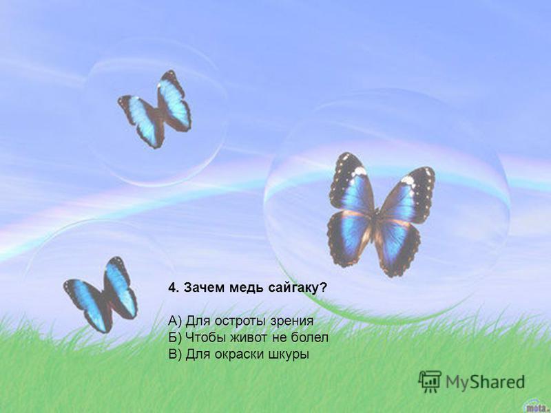 4. Зачем медь сайгаку? А) Для остроты зрения Б) Чтобы живот не болел В) Для окраски шкуры