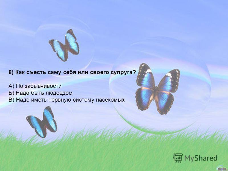 8) Как съесть саму себя или своего супруга? А) По забывчивости Б) Надо быть людоедом В) Надо иметь нервную систему насекомых