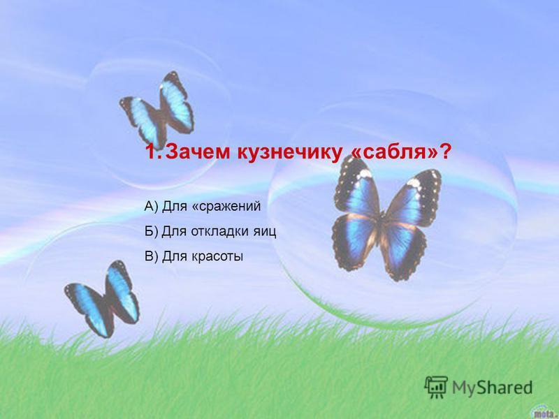 1. Зачем кузнечику «сабля»? А) Для «сражений Б) Для откладки яиц В) Для красоты