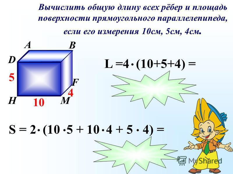 Вычислить общую длину всех рёбер и площадь поверхности прямоугольного параллелепипеда, если его измерения 10 см, 5 см, 4 см. A B C D К F МH 10 5 4 S = 2 (10 5 + 10 4 + 5 4) = L =4 (10+5+4) =