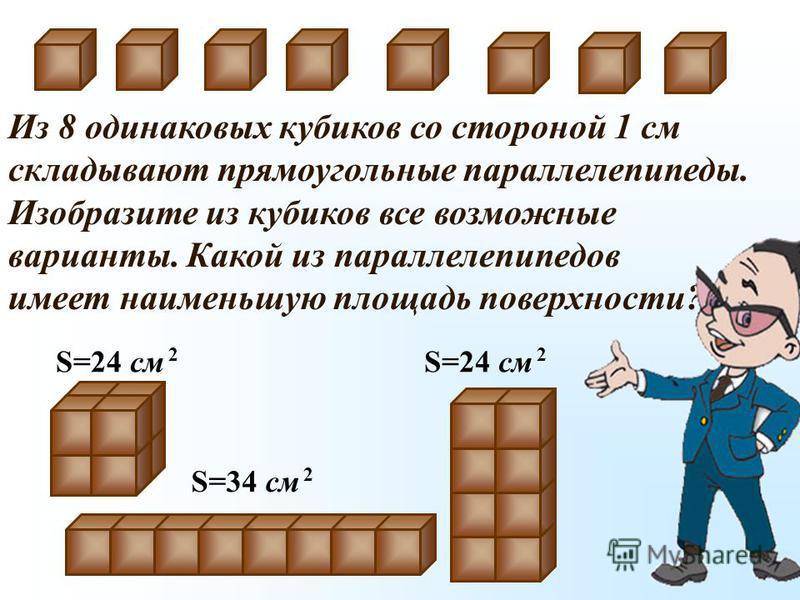 Из 8 одинаковых кубиков со стороной 1 см складывают прямоугольные параллелепипеды. Изобразите из кубиков все возможные варианты. Какой из параллелепипедов имеет наименьшую площадь поверхности? S=24 см 2 S=34 см 2 S=24 см 2